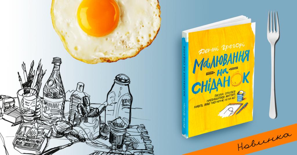 «Малювання на сніданок. Тисяча способів насолодитися життям, навіть якщо часу немає ні на що», Денні Грегорі