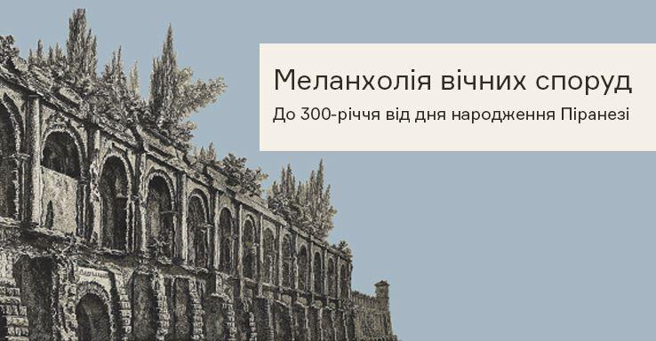 Меланхолія вічних споруд: до 300-річчя від дня народження Піранезі - Музей Ханенків