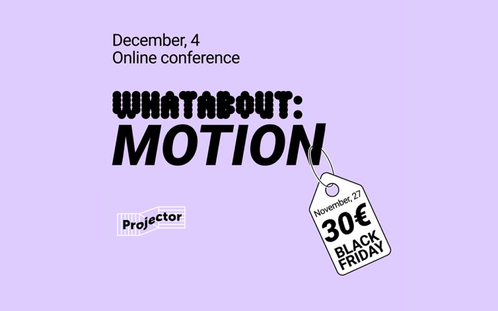 Чорна П'ятниця в Projector: онлайн-конференція WhatAbout:Motion зі знижкою 50%